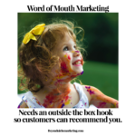 Word of mouth marketing needs an outside the box hook so customers can recommend you.