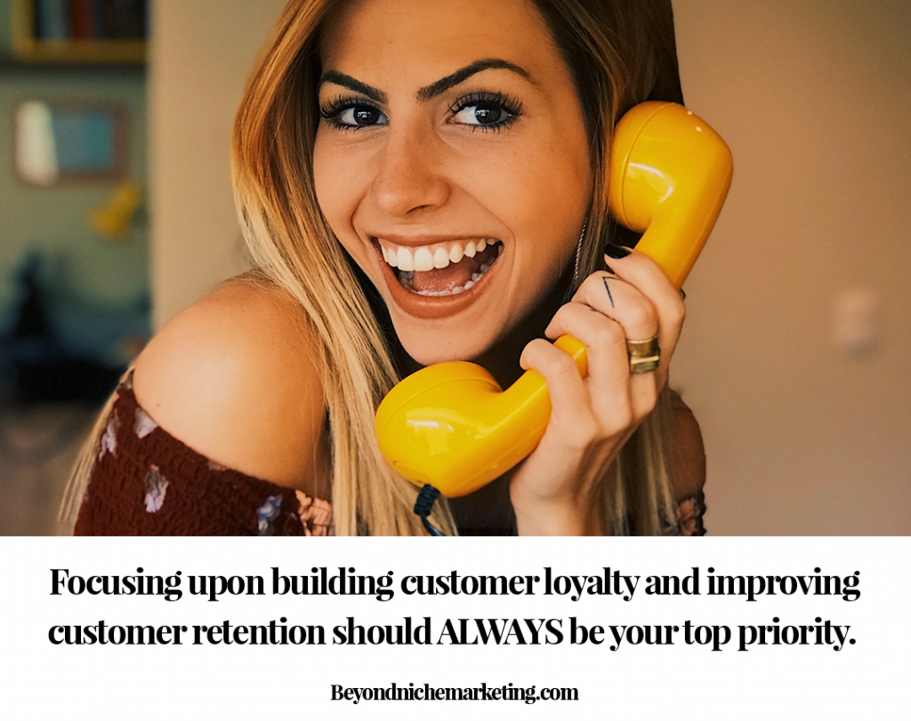 Focusing upon building customer loyalty and improving customer retention should ALWAYS be your top priority.