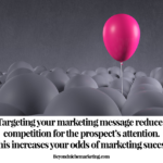 Targeting yourmarketing message reduces competition for the prospect's attention. This increases your odds of marketing sucess.