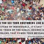 Seeing your customers as individuals allows you to focus upon their goals, desires and problems.
