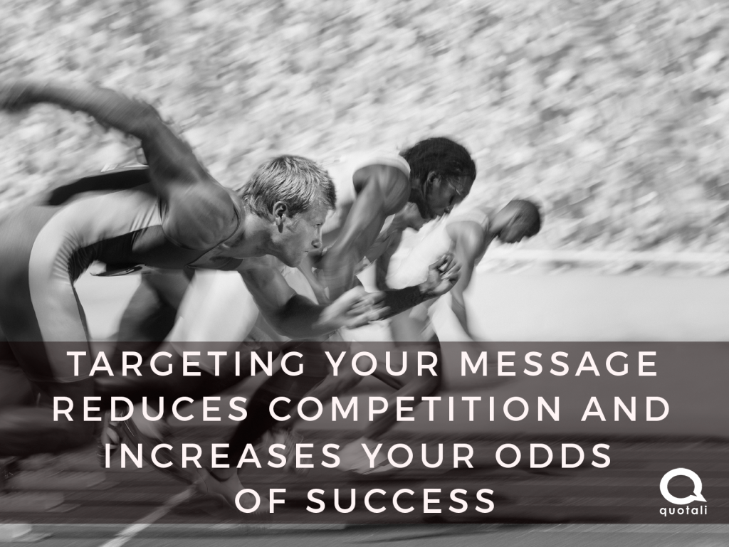Niche Marketing allows you to target your message which reduces competition and increases your odds of success.